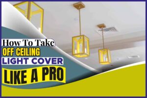 How To Take Off Ceiling Light Cover Like A Pro